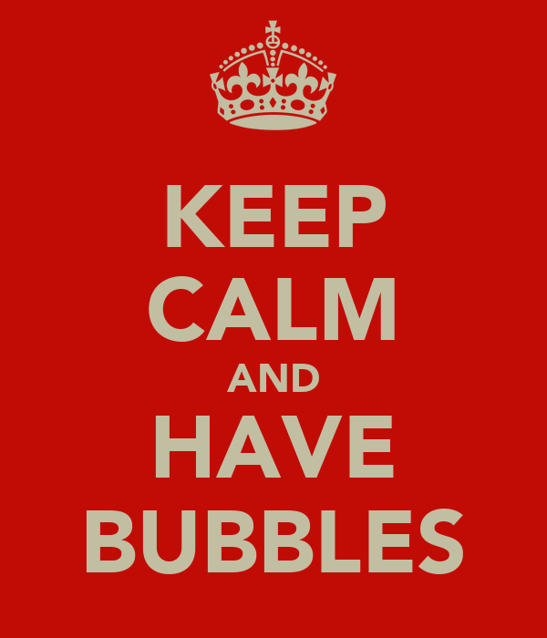 KEEP CALM AND HAVE BUBBLES