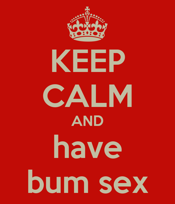 KEEP CALM AND have bum sex