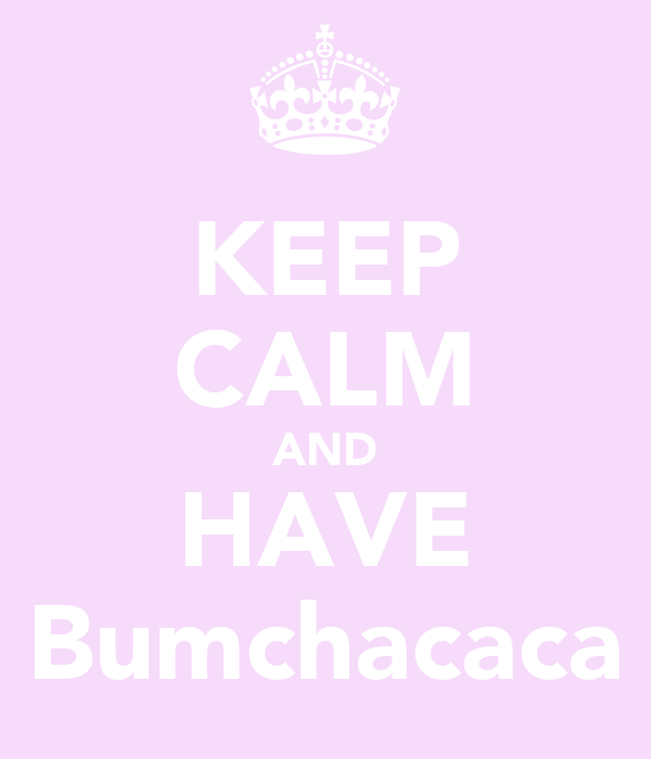 KEEP CALM AND HAVE Bumchacaca