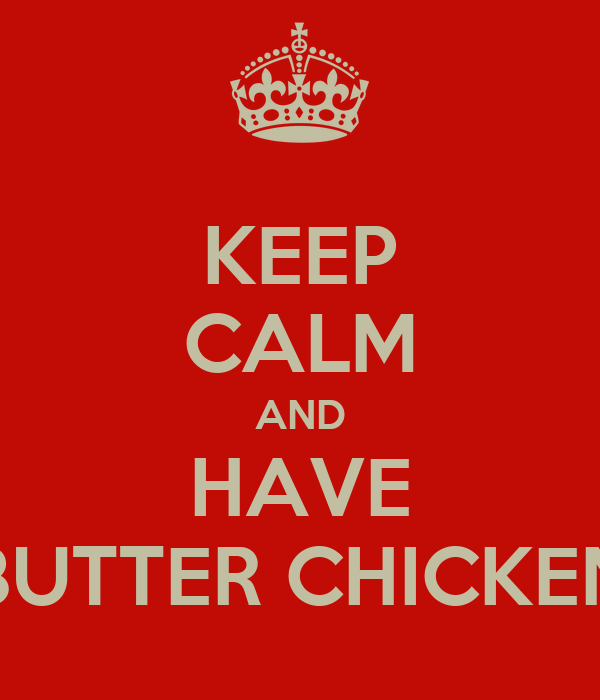 KEEP CALM AND HAVE BUTTER CHICKEN