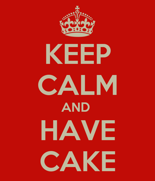 KEEP CALM AND  HAVE CAKE