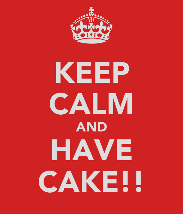KEEP CALM AND HAVE CAKE!!