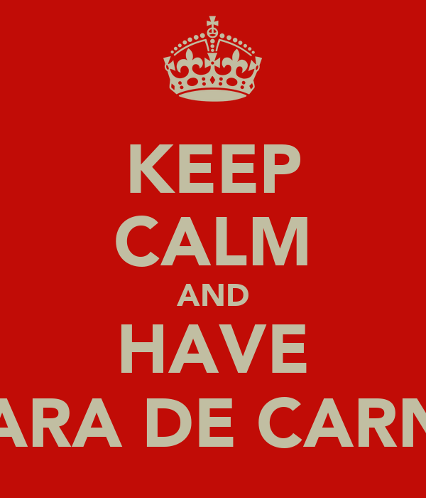 KEEP CALM AND HAVE CARA DE CARNE