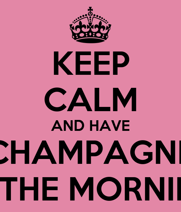KEEP CALM AND HAVE CHAMPAGNE IN THE MORNING