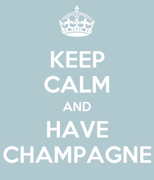 KEEP CALM AND HAVE CHAMPAGNE