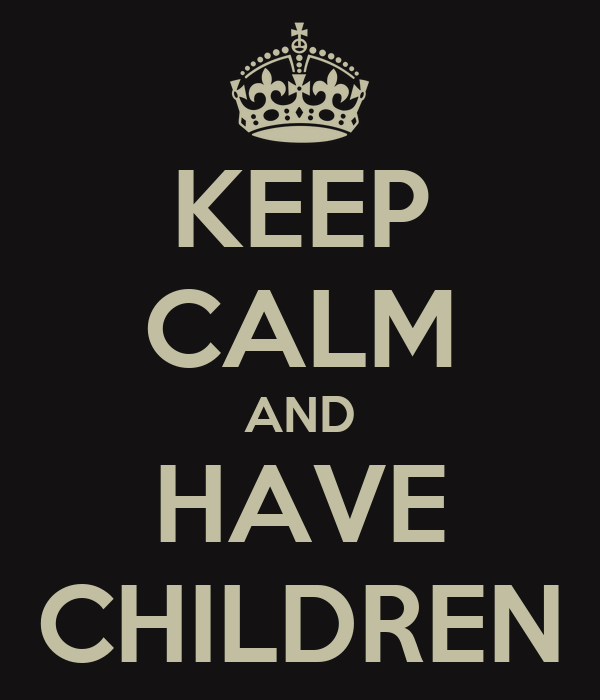 KEEP CALM AND HAVE CHILDREN