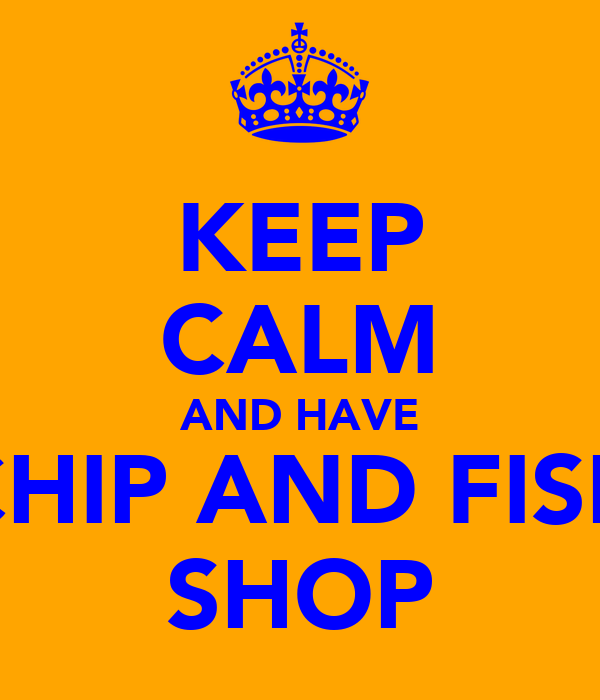 KEEP CALM AND HAVE CHIP AND FISH SHOP