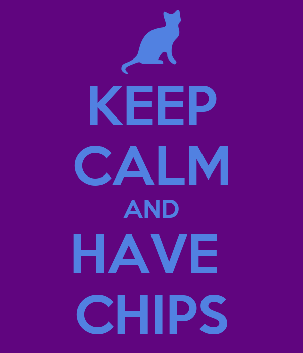 KEEP CALM AND HAVE  CHIPS