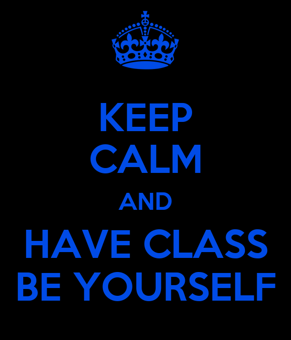 KEEP CALM AND HAVE CLASS BE YOURSELF