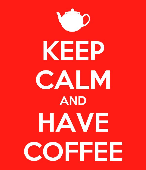 KEEP CALM AND HAVE COFFEE
