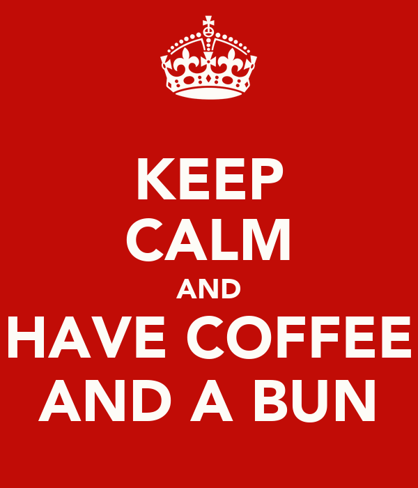 KEEP CALM AND HAVE COFFEE AND A BUN