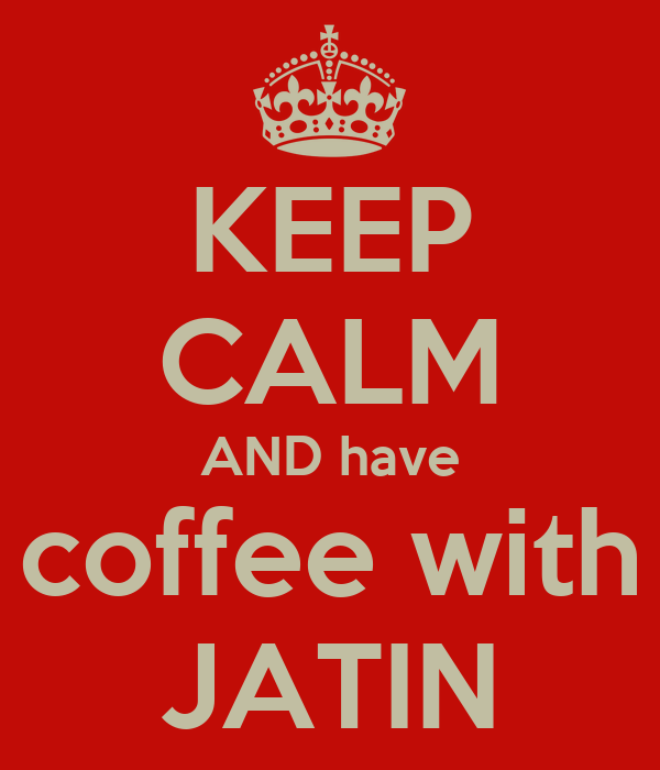 KEEP CALM AND have coffee with JATIN