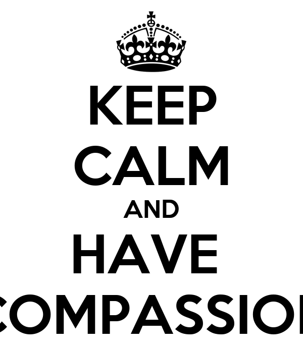 KEEP CALM AND HAVE  COMPASSION