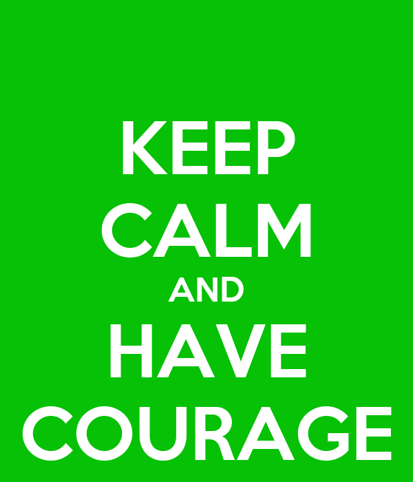 KEEP CALM AND HAVE COURAGE