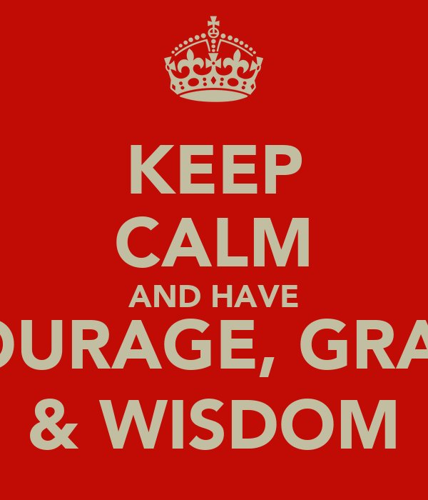 KEEP CALM AND HAVE  COURAGE, GRACE  & WISDOM