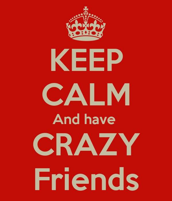 KEEP CALM And have  CRAZY Friends