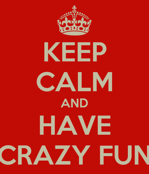 KEEP CALM AND HAVE CRAZY FUN