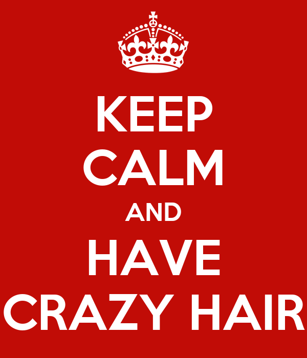 KEEP CALM AND HAVE CRAZY HAIR