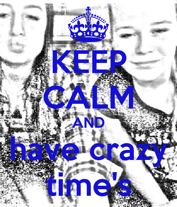 KEEP CALM AND have crazy time's