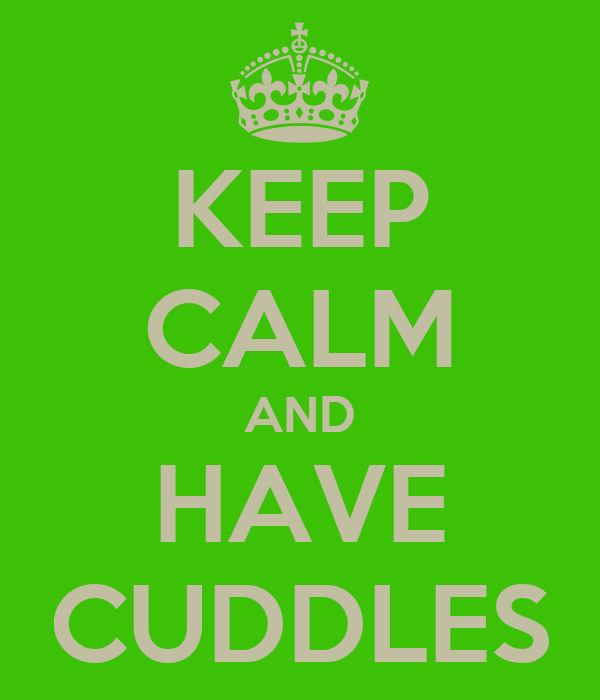KEEP CALM AND HAVE CUDDLES
