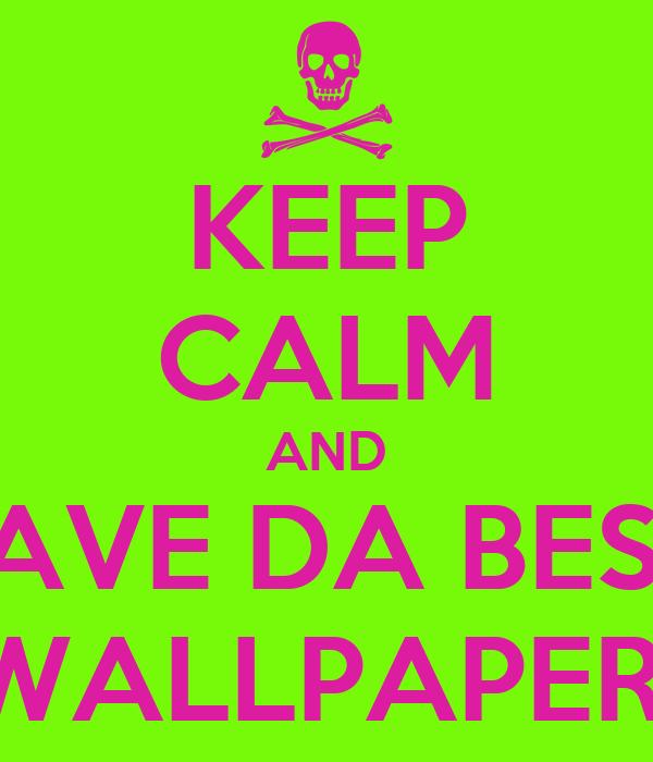 KEEP CALM AND HAVE DA BEST  WALLPAPER