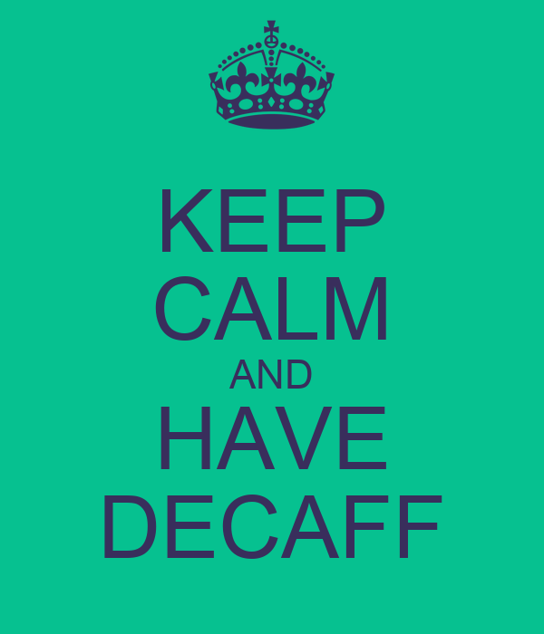 KEEP CALM AND HAVE DECAFF