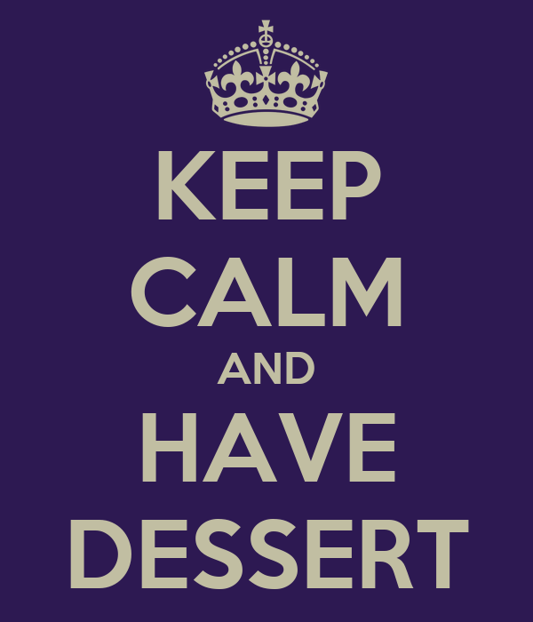 KEEP CALM AND HAVE DESSERT