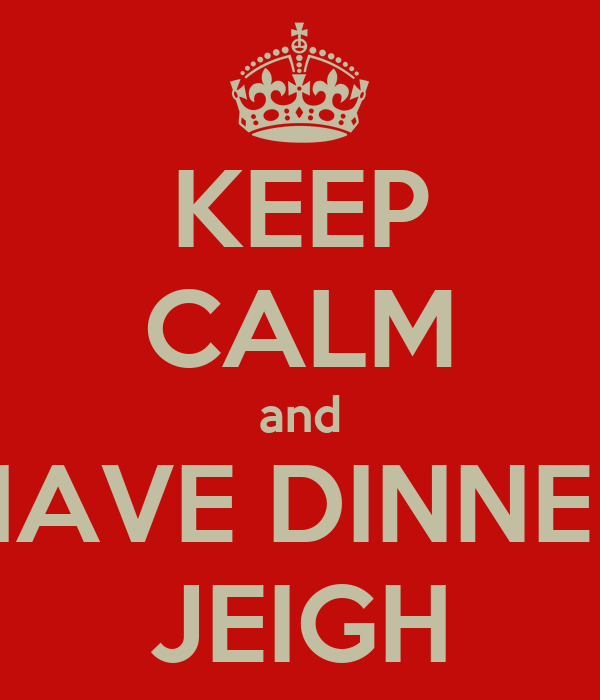 KEEP CALM and HAVE DINNER JEIGH