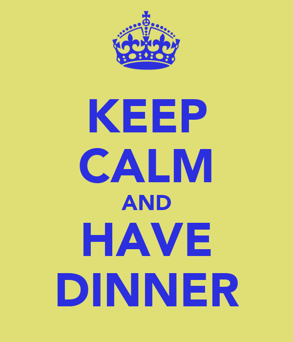 KEEP CALM AND HAVE DINNER