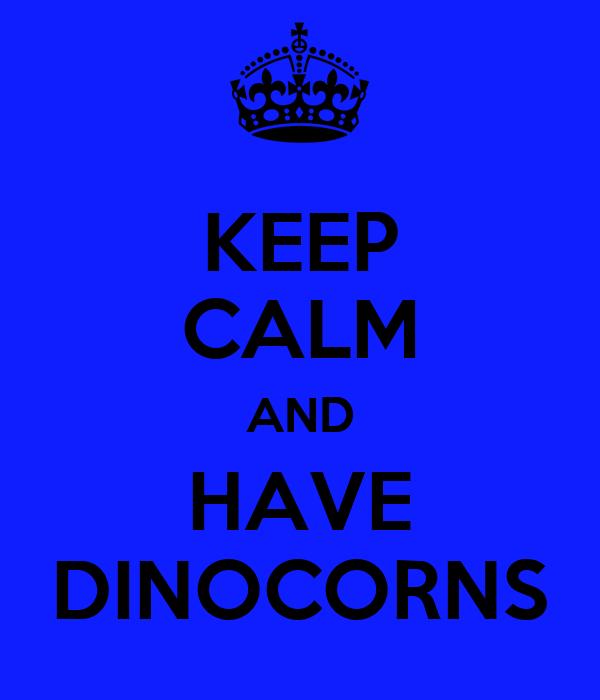 KEEP CALM AND HAVE DINOCORNS