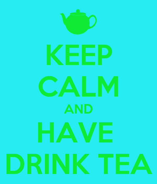 KEEP CALM AND HAVE  DRINK TEA