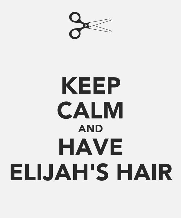 KEEP CALM AND HAVE ELIJAH'S HAIR