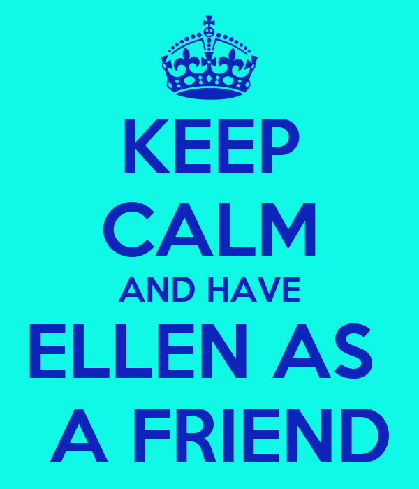 KEEP CALM AND HAVE ELLEN AS   A FRIEND