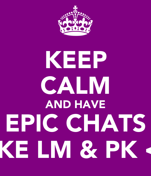 KEEP CALM AND HAVE EPIC CHATS LIKE LM & PK <3