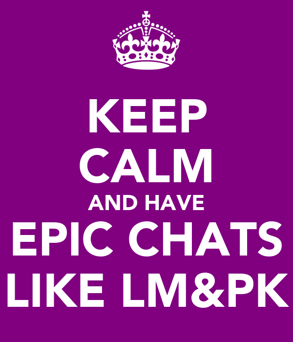 KEEP CALM AND HAVE EPIC CHATS LIKE LM&PK