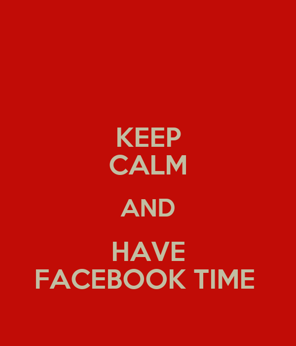 KEEP CALM AND HAVE FACEBOOK TIME