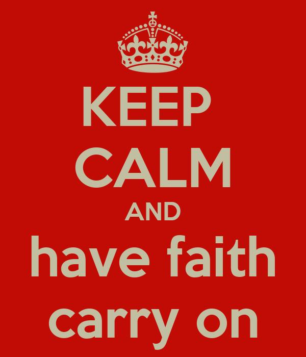 KEEP  CALM AND have faith carry on