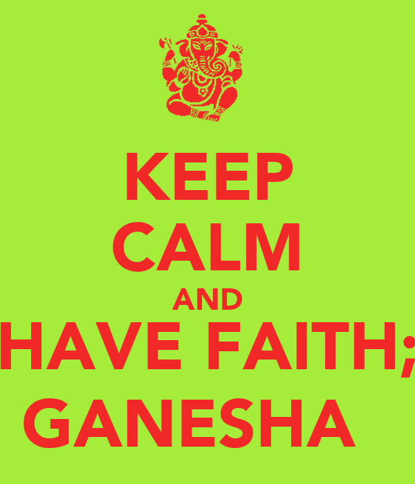 KEEP CALM AND HAVE FAITH; GANESHA ॐ