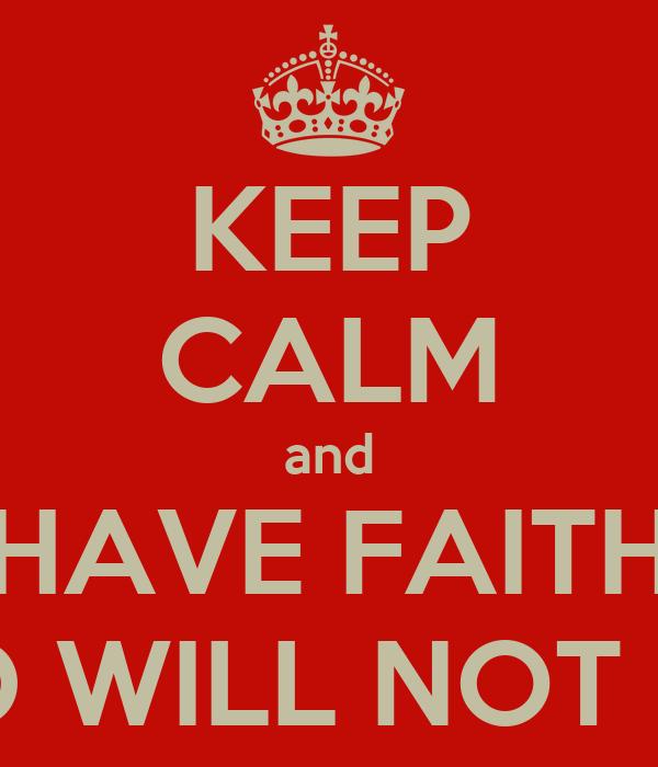 KEEP CALM and HAVE FAITH GOD WILL NOT FAIL