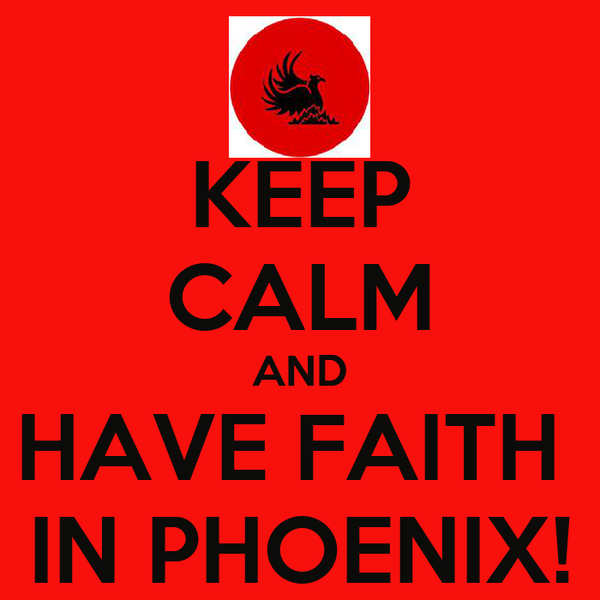 KEEP CALM AND HAVE FAITH  IN PHOENIX!