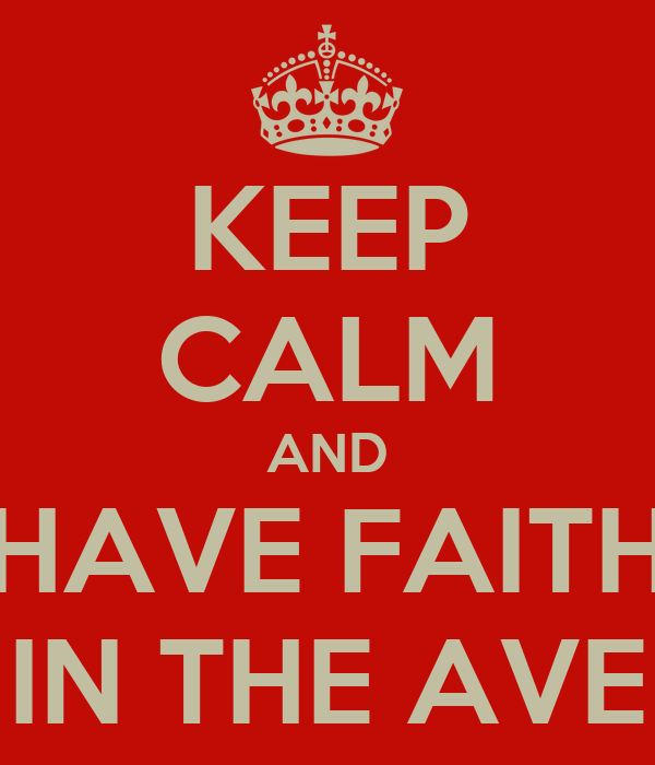 KEEP CALM AND HAVE FAITH IN THE AVE