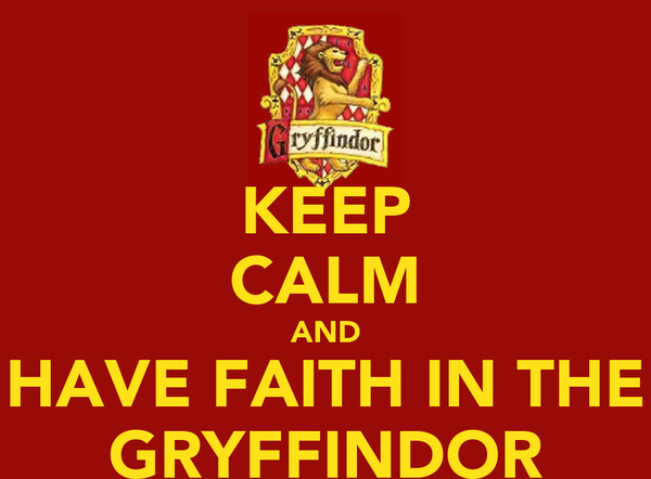 KEEP CALM AND HAVE FAITH IN THE GRYFFINDOR