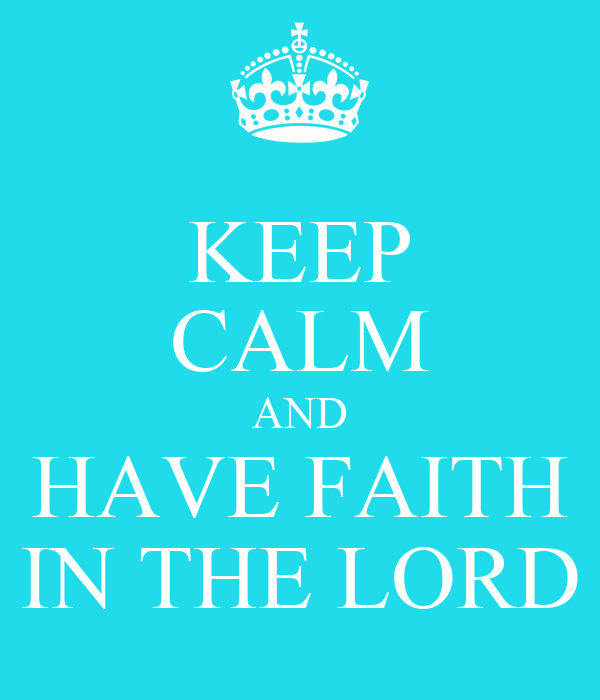 KEEP CALM AND HAVE FAITH IN THE LORD