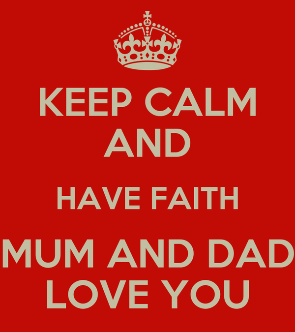 KEEP CALM AND HAVE FAITH MUM AND DAD LOVE YOU
