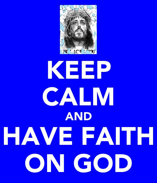 KEEP CALM AND HAVE FAITH ON GOD