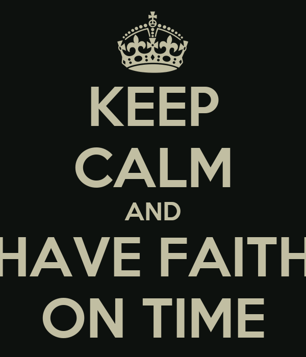 KEEP CALM AND HAVE FAITH ON TIME