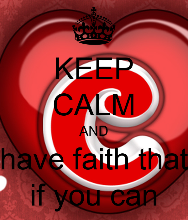KEEP CALM AND have faith that if you can