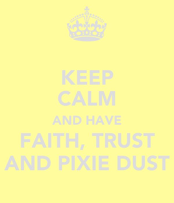 KEEP CALM AND HAVE FAITH, TRUST AND PIXIE DUST