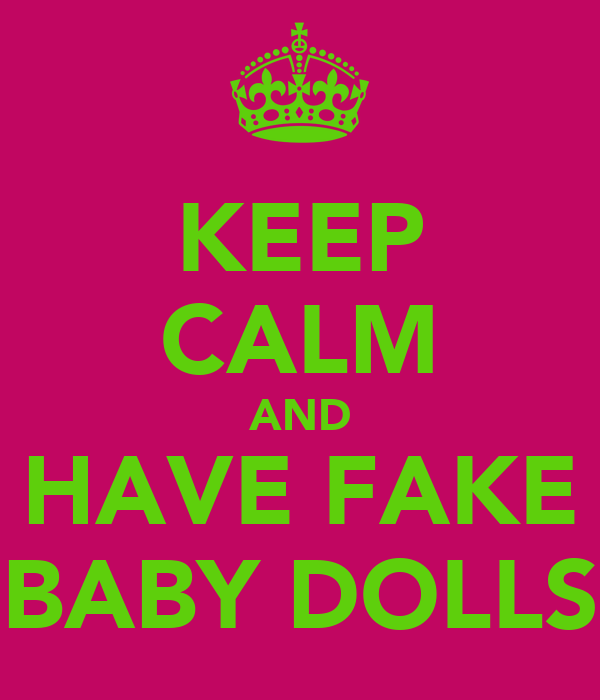 KEEP CALM AND HAVE FAKE BABY DOLLS