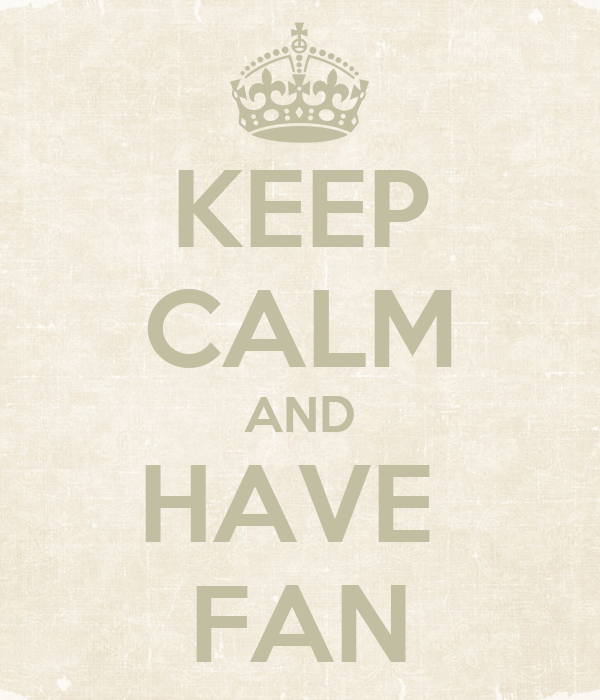 KEEP CALM AND HAVE  FAN